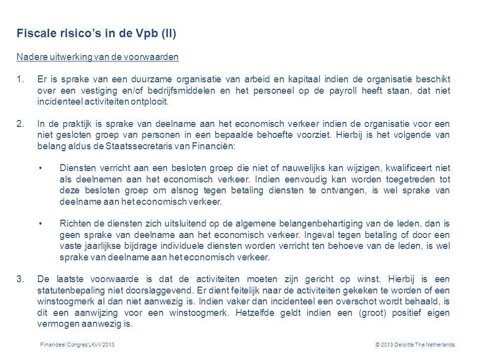 © 2013 Deloitte The Netherlands Fiscale risico's in de Vpb (II) Nadere uitwerking van de voorwaarden 1.Er is sprake van een duurzame organisatie van arbeid en kapitaal indien de organisatie beschikt over een vestiging en/of bedrijfsmiddelen en het personeel op de payroll heeft staan, dat niet incidenteel activiteiten ontplooit.