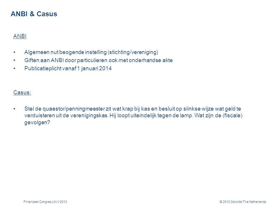 © 2013 Deloitte The Netherlands ANBI & Casus ANBI Algemeen nut beogende instelling (stichting/vereniging) Giften aan ANBI door particulieren ook met onderhandse akte Publicatieplicht vanaf 1 januari 2014 Casus: Stel de quaestor/penningmeester zit wat krap bij kas en besluit op slinkse wijze wat geld te verduisteren uit de verenigingskas.