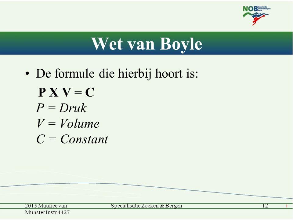 Wet van Boyle De formule die hierbij hoort is: P X V = C P = Druk V = Volume C = Constant 12Specialisatie Zoeken & Bergen2015 Maurice van Munster Inst