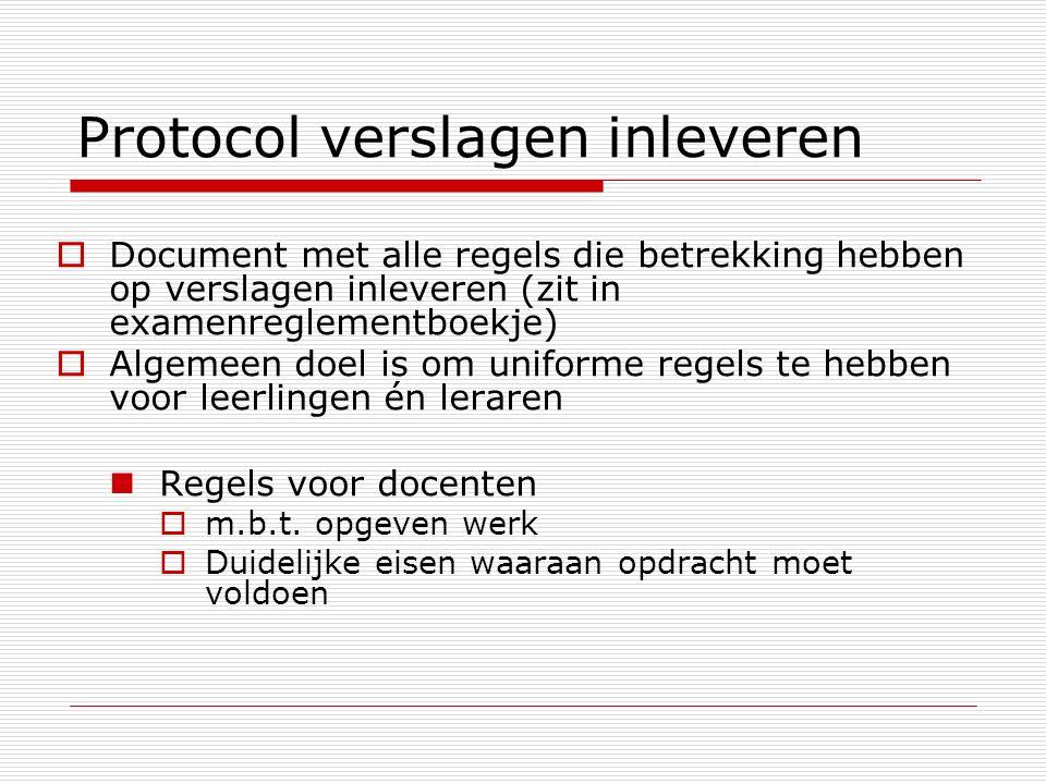 Protocol verslagen inleveren  Document met alle regels die betrekking hebben op verslagen inleveren (zit in examenreglementboekje)  Algemeen doel is om uniforme regels te hebben voor leerlingen én leraren Regels voor docenten  m.b.t.