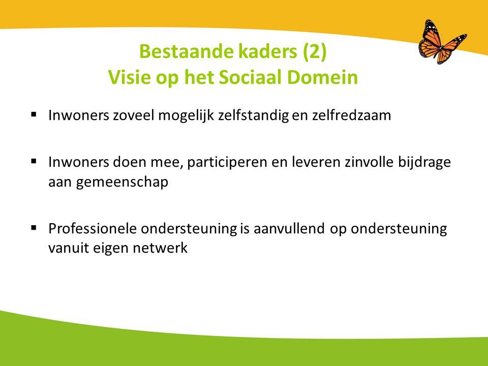 Bestaande kaders (2) Visie op het Sociaal Domein  Inwoners zoveel mogelijk zelfstandig en zelfredzaam  Inwoners doen mee, participeren en leveren zinvolle bijdrage aan gemeenschap  Professionele ondersteuning is aanvullend op ondersteuning vanuit eigen netwerk