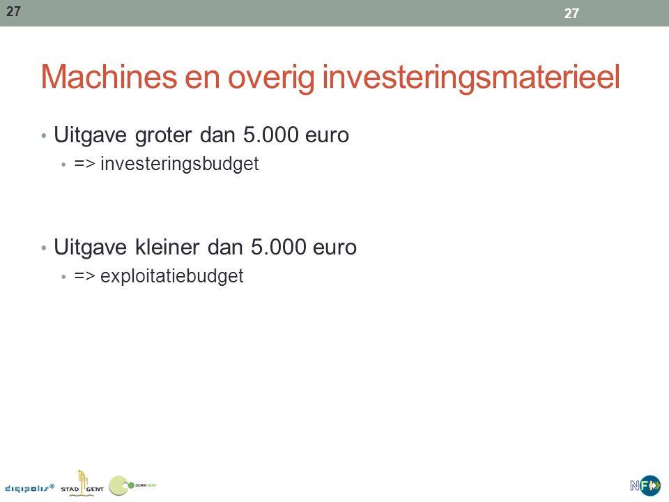 27 Machines en overig investeringsmaterieel Uitgave groter dan 5.000 euro => investeringsbudget Uitgave kleiner dan 5.000 euro => exploitatiebudget 27