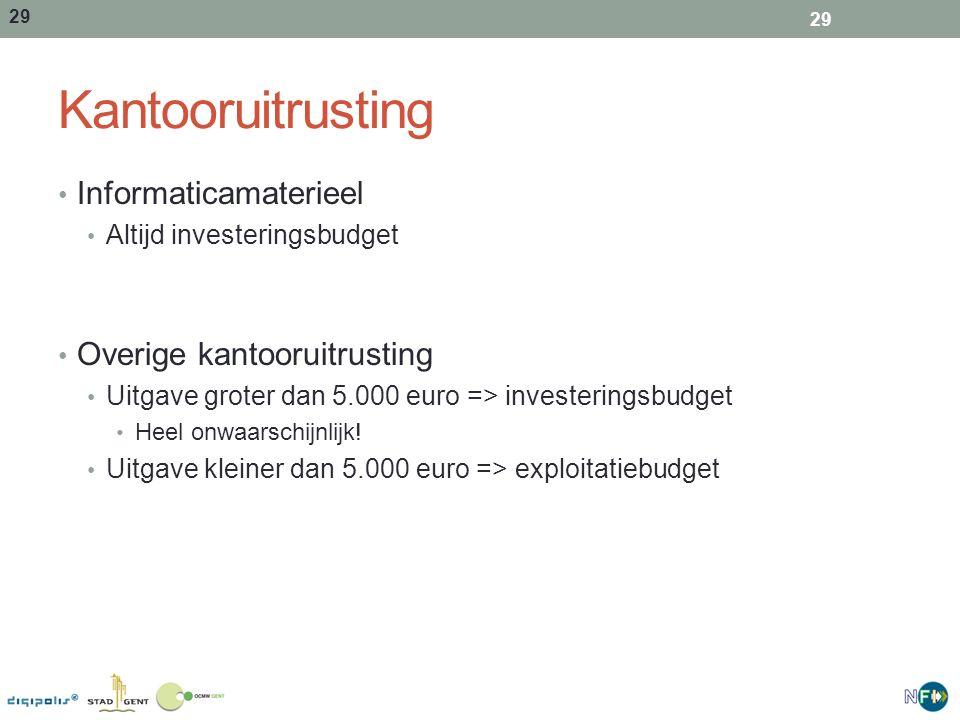 29 Kantooruitrusting Informaticamaterieel Altijd investeringsbudget Overige kantooruitrusting Uitgave groter dan 5.000 euro => investeringsbudget Heel