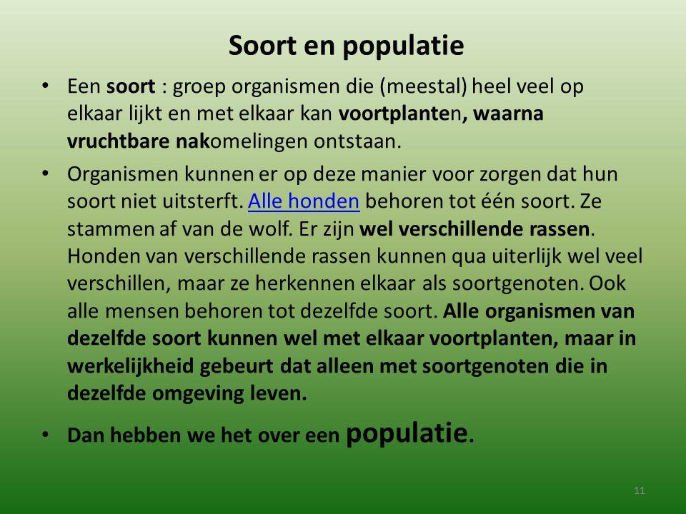 Soort en populatie Een soort : groep organismen die (meestal) heel veel op elkaar lijkt en met elkaar kan voortplanten, waarna vruchtbare nakomelingen