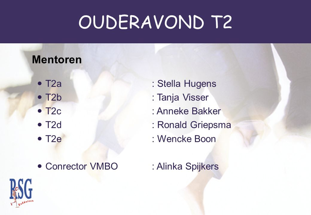 OUDERAVOND T2 T2a: Stella Hugens T2b: Tanja Visser T2c: Anneke Bakker T2d: Ronald Griepsma T2e: Wencke Boon Conrector VMBO: Alinka Spijkers Mentoren