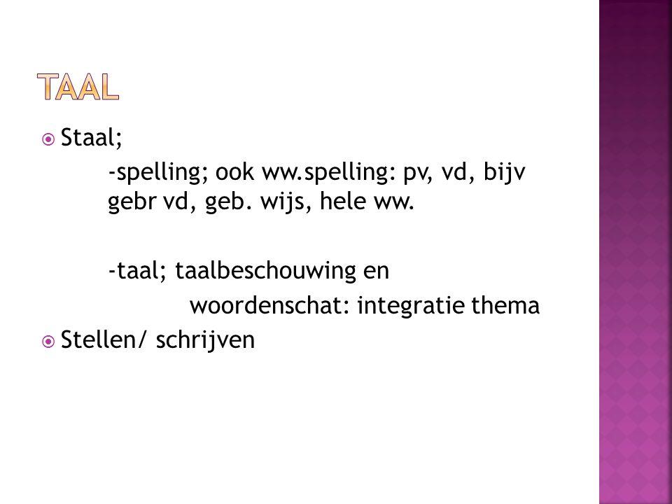  Staal; -spelling; ook ww.spelling: pv, vd, bijv gebr vd, geb. wijs, hele ww. -taal; taalbeschouwing en woordenschat: integratie thema  Stellen/ sch