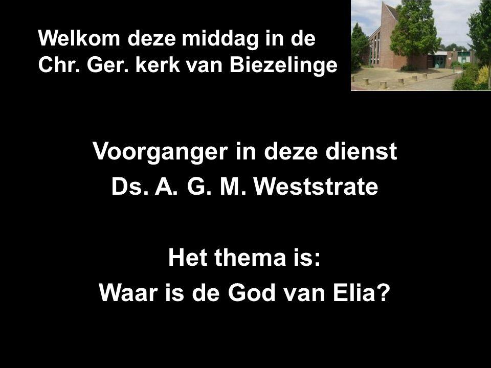 Welkom deze middag in de Chr. Ger. kerk van Biezelinge Voorganger in deze dienst Ds. A. G. M. Weststrate Het thema is: Waar is de God van Elia?