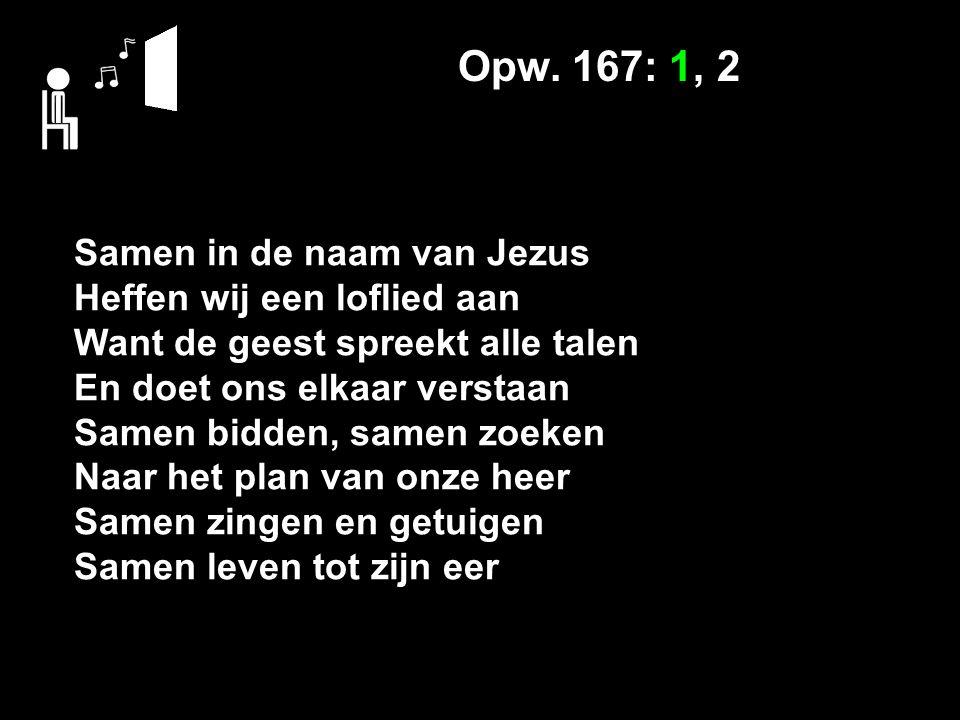 Opw. 167: 1, 2 Samen in de naam van Jezus Heffen wij een loflied aan Want de geest spreekt alle talen En doet ons elkaar verstaan Samen bidden, samen