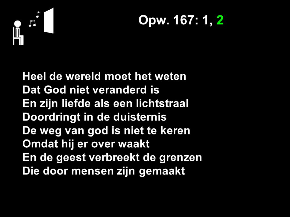 Opw. 167: 1, 2 Heel de wereld moet het weten Dat God niet veranderd is En zijn liefde als een lichtstraal Doordringt in de duisternis De weg van god i