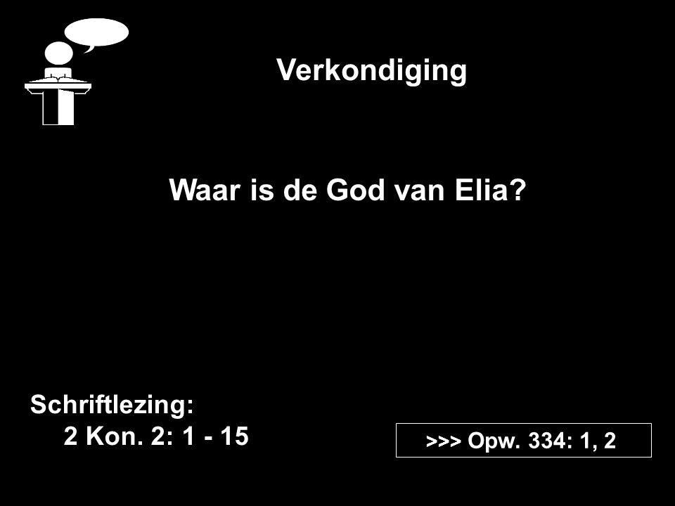 Verkondiging Schriftlezing: 2 Kon. 2: 1 - 15 >>> Opw. 334: 1, 2 Waar is de God van Elia?