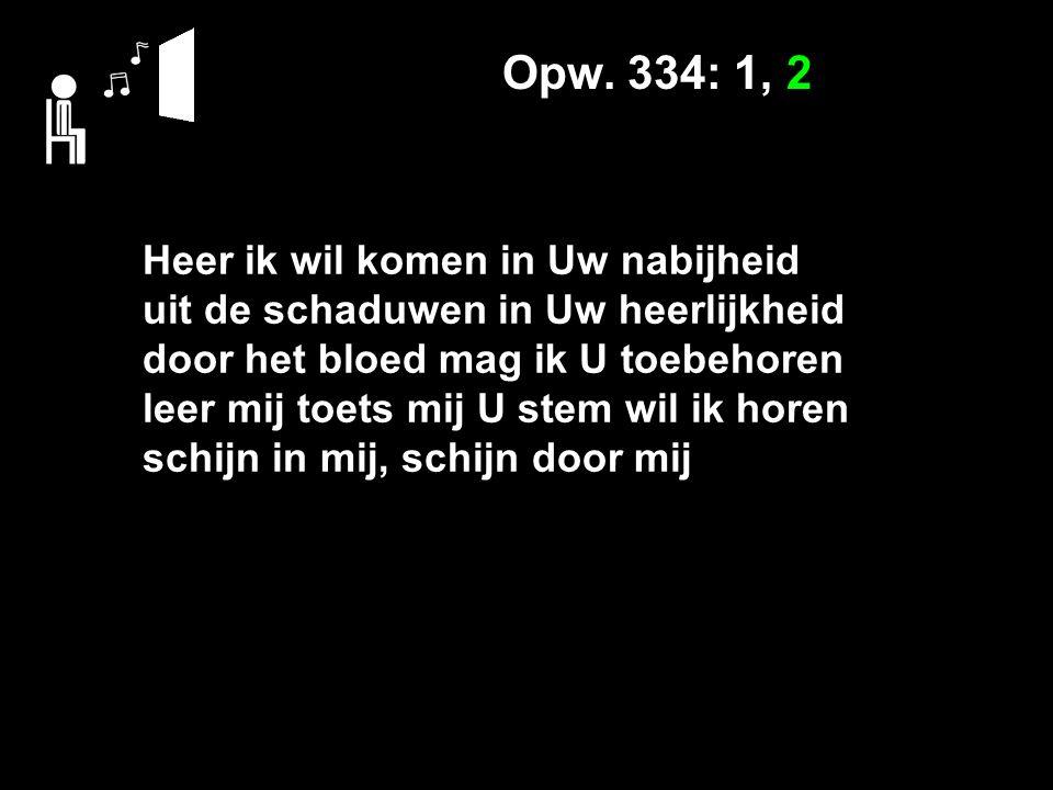 Opw. 334: 1, 2 Heer ik wil komen in Uw nabijheid uit de schaduwen in Uw heerlijkheid door het bloed mag ik U toebehoren leer mij toets mij U stem wil