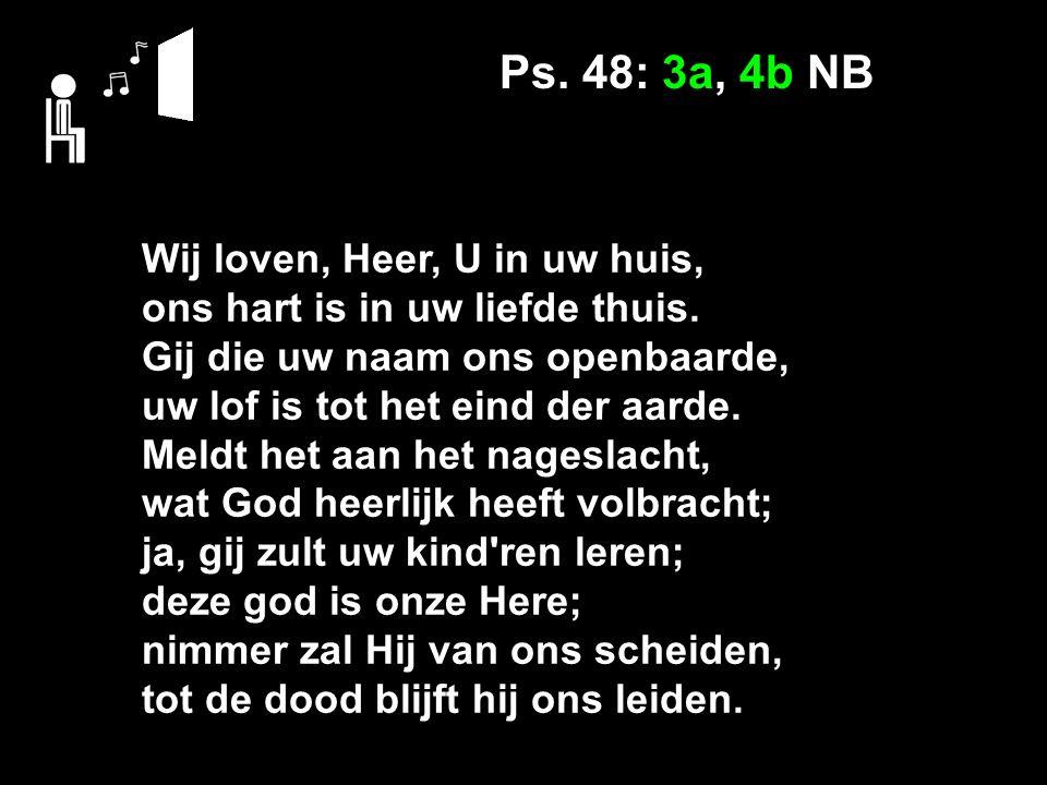 Ps. 48: 3a, 4b NB Wij loven, Heer, U in uw huis, ons hart is in uw liefde thuis. Gij die uw naam ons openbaarde, uw lof is tot het eind der aarde. Mel