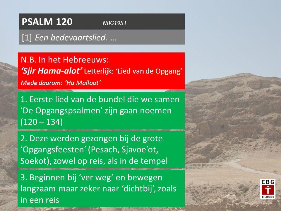 [1] Een bedevaartslied. … PSALM 120 NBG1951 N.B. In het Hebreeuws: 'Sjir Hama-alot' Letterlijk: 'Lied van de Opgang' Mede daarom: 'Ha Malloot' 1. Eers