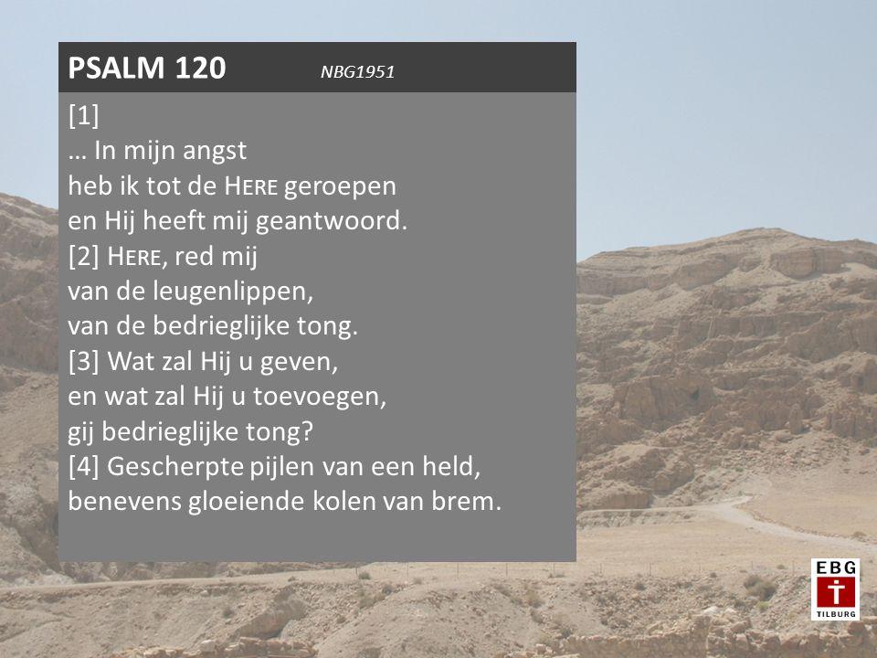 PSALM 120 NBG1951 [1] … In mijn angst heb ik tot de H ERE geroepen en Hij heeft mij geantwoord. [2] H ERE, red mij van de leugenlippen, van de bedrieg