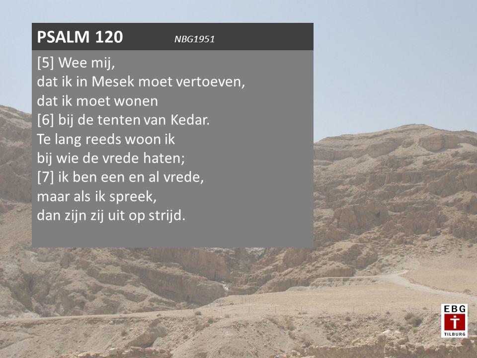 [5] Wee mij, dat ik in Mesek moet vertoeven, dat ik moet wonen [6] bij de tenten van Kedar. Te lang reeds woon ik bij wie de vrede haten; [7] ik ben e