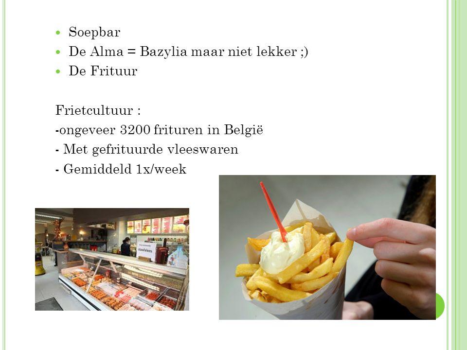 Soepbar De Alma = Bazylia maar niet lekker ;) De Frituur Frietcultuur : -ongeveer 3200 frituren in België - Met gefrituurde vleeswaren - Gemiddeld 1x/
