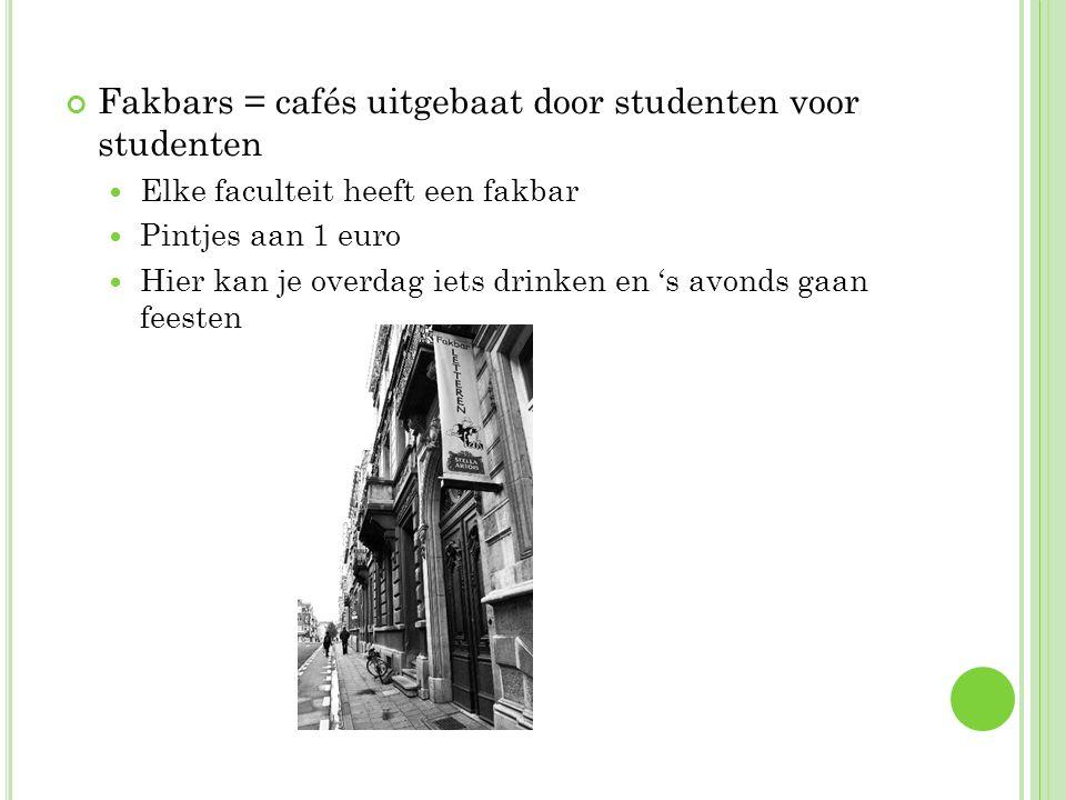Fakbars = cafés uitgebaat door studenten voor studenten Elke faculteit heeft een fakbar Pintjes aan 1 euro Hier kan je overdag iets drinken en 's avonds gaan feesten