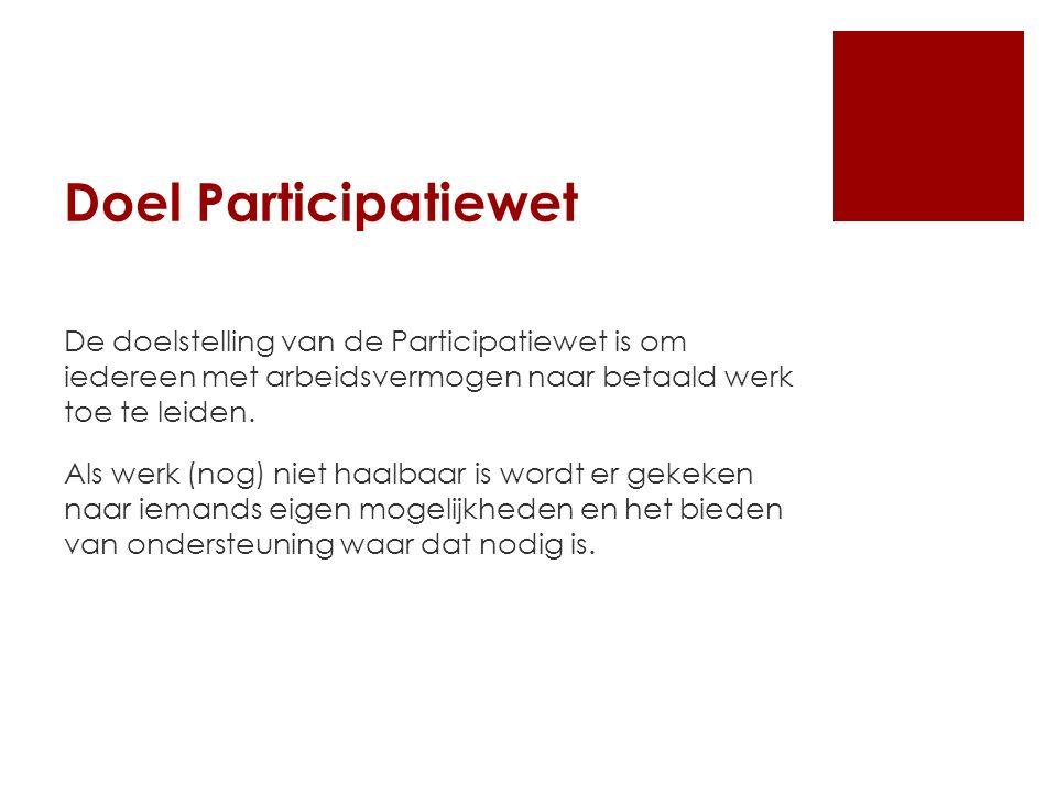 Doel Participatiewet De doelstelling van de Participatiewet is om iedereen met arbeidsvermogen naar betaald werk toe te leiden.