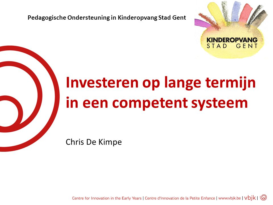 Investeren op lange termijn in een competent systeem Chris De Kimpe Pedagogische Ondersteuning in Kinderopvang Stad Gent