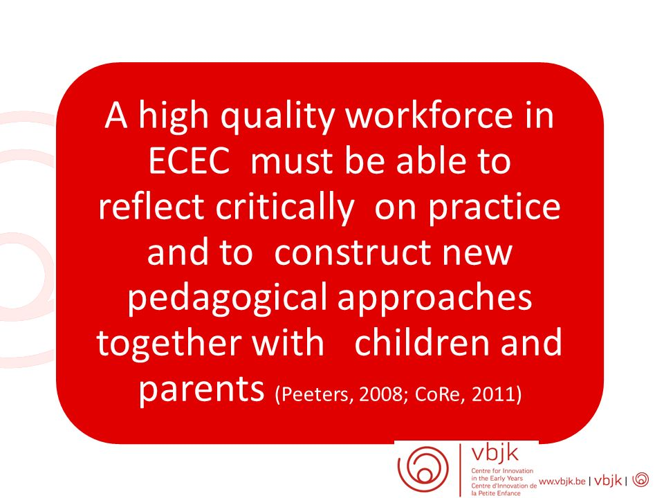 A high quality workforce in ECEC must be able to reflect critically on practice and to construct new pedagogical approaches together with children and parents (Peeters, 2008; CoRe, 2011)