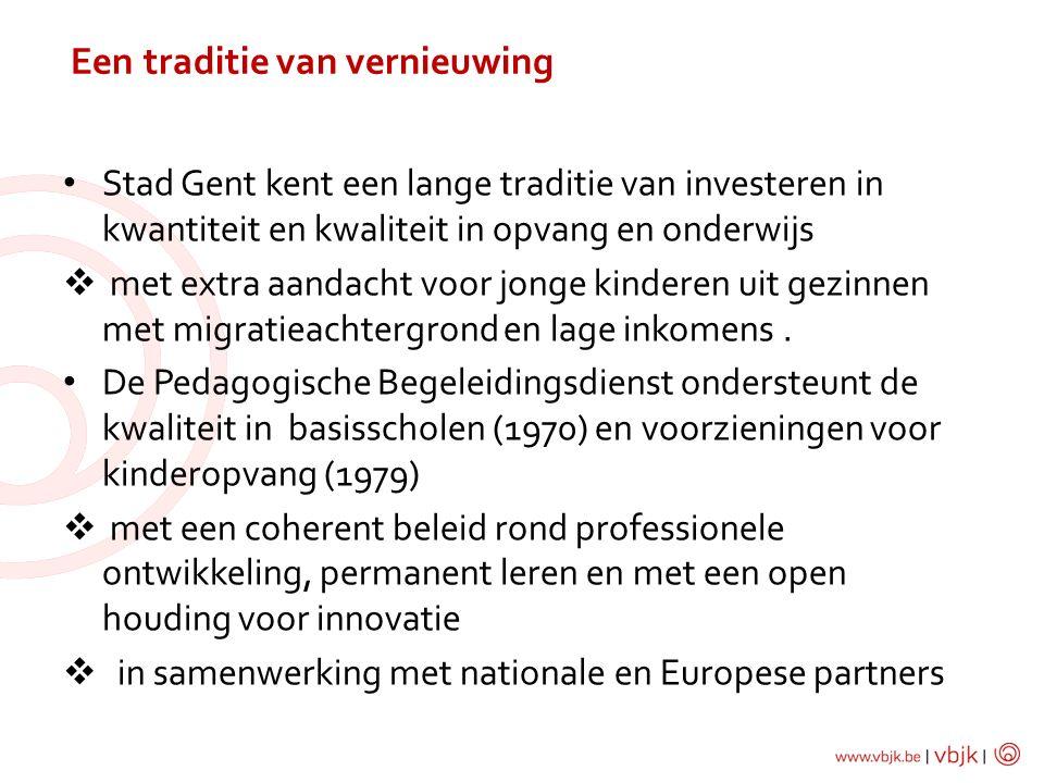 Een traditie van vernieuwing Stad Gent kent een lange traditie van investeren in kwantiteit en kwaliteit in opvang en onderwijs  met extra aandacht voor jonge kinderen uit gezinnen met migratieachtergrond en lage inkomens.