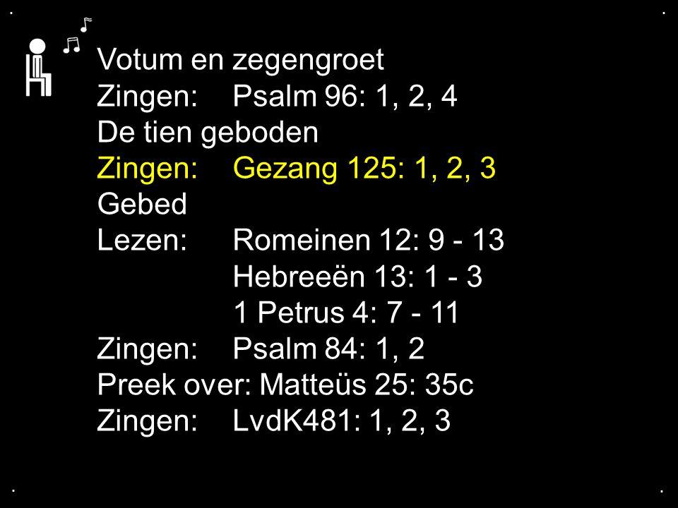 .... Votum en zegengroet Zingen:Psalm 96: 1, 2, 4 De tien geboden Zingen:Gezang 125: 1, 2, 3 Gebed Lezen:Romeinen 12: 9 - 13 Hebreeën 13: 1 - 3 1 Petr