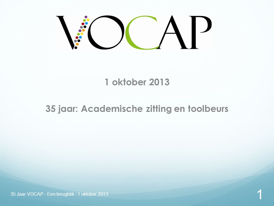 1 oktober 2013 35 jaar: Academische zitting en toolbeurs 1 35 Jaar VOCAP - Een terugblik - 1 oktober 2013