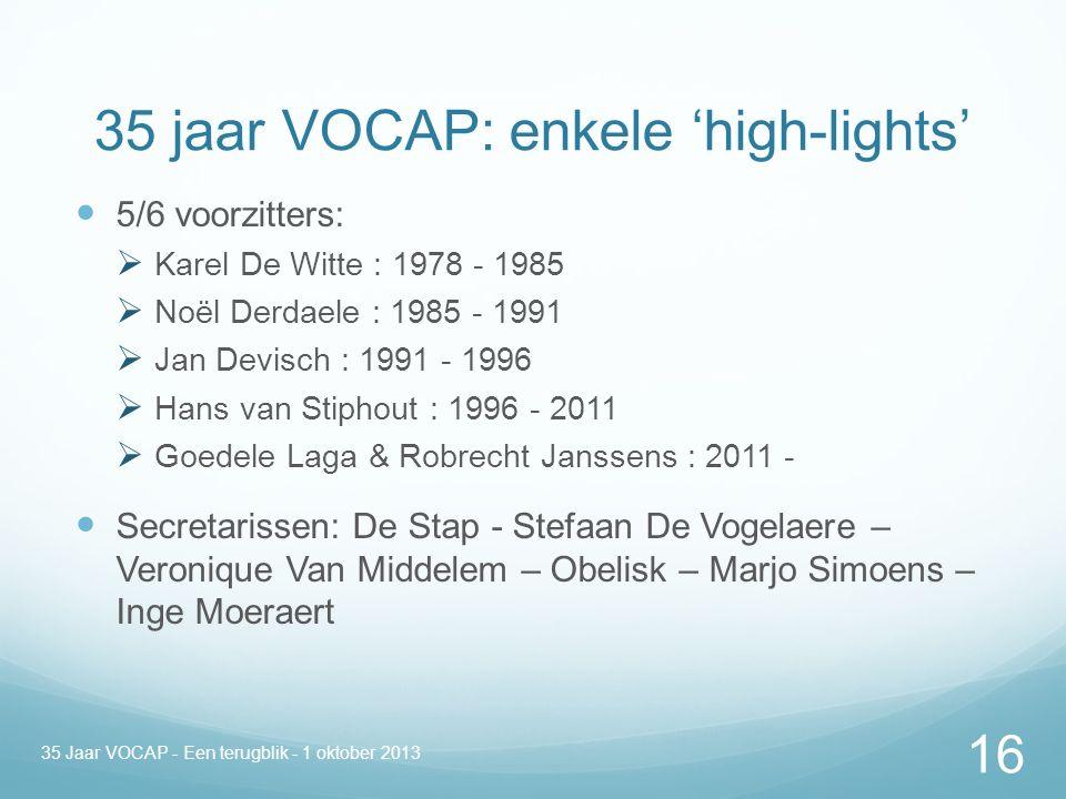 35 jaar VOCAP: enkele 'high-lights' 5/6 voorzitters:  Karel De Witte : 1978 - 1985  Noël Derdaele : 1985 - 1991  Jan Devisch : 1991 - 1996  Hans van Stiphout : 1996 - 2011  Goedele Laga & Robrecht Janssens : 2011 - Secretarissen: De Stap - Stefaan De Vogelaere – Veronique Van Middelem – Obelisk – Marjo Simoens – Inge Moeraert 35 Jaar VOCAP - Een terugblik - 1 oktober 2013 16
