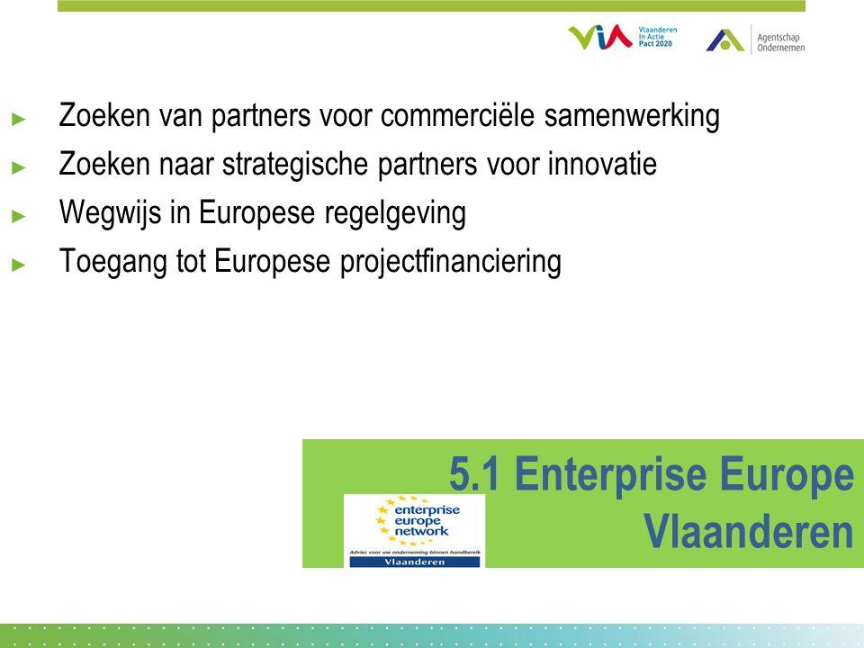 ► Zoeken van partners voor commerciële samenwerking ► Zoeken naar strategische partners voor innovatie ► Wegwijs in Europese regelgeving ► Toegang tot Europese projectfinanciering 5.1 Enterprise Europe Vlaanderen