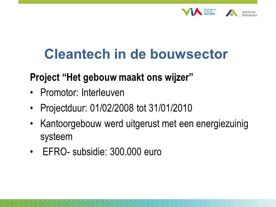 Cleantech in de bouwsector Project Het gebouw maakt ons wijzer Promotor: Interleuven Projectduur: 01/02/2008 tot 31/01/2010 Kantoorgebouw werd uitgerust met een energiezuinig systeem EFRO- subsidie: 300.000 euro