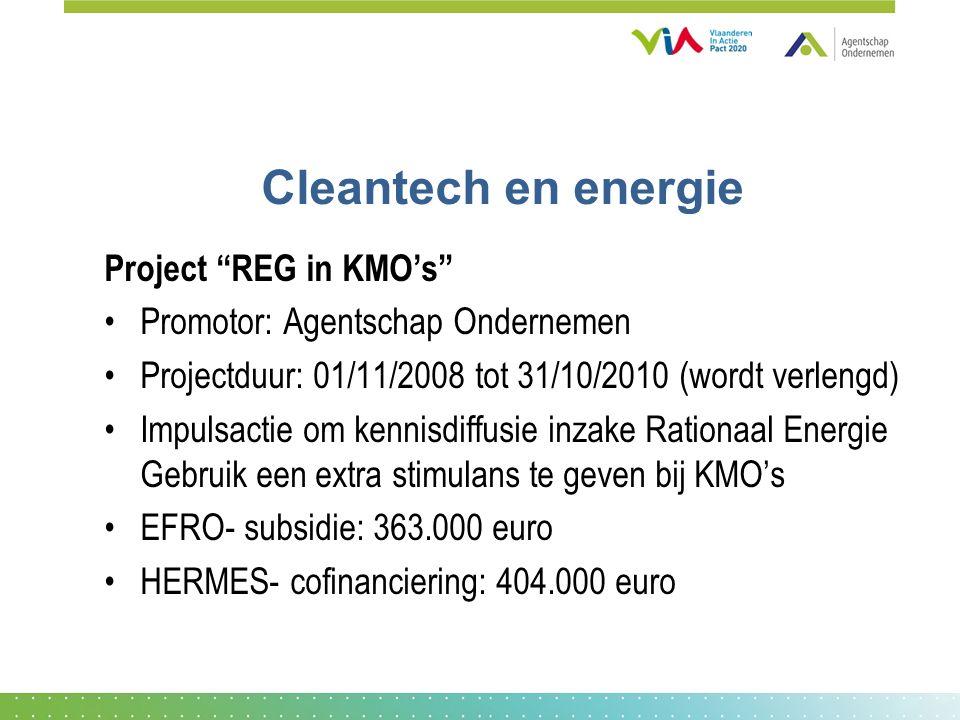 Cleantech en energie Project REG in KMO's Promotor: Agentschap Ondernemen Projectduur: 01/11/2008 tot 31/10/2010 (wordt verlengd) Impulsactie om kennisdiffusie inzake Rationaal Energie Gebruik een extra stimulans te geven bij KMO's EFRO- subsidie: 363.000 euro HERMES- cofinanciering: 404.000 euro