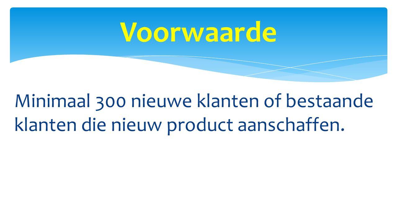 Voorwaarde Minimaal 300 nieuwe klanten of bestaande klanten die nieuw product aanschaffen.