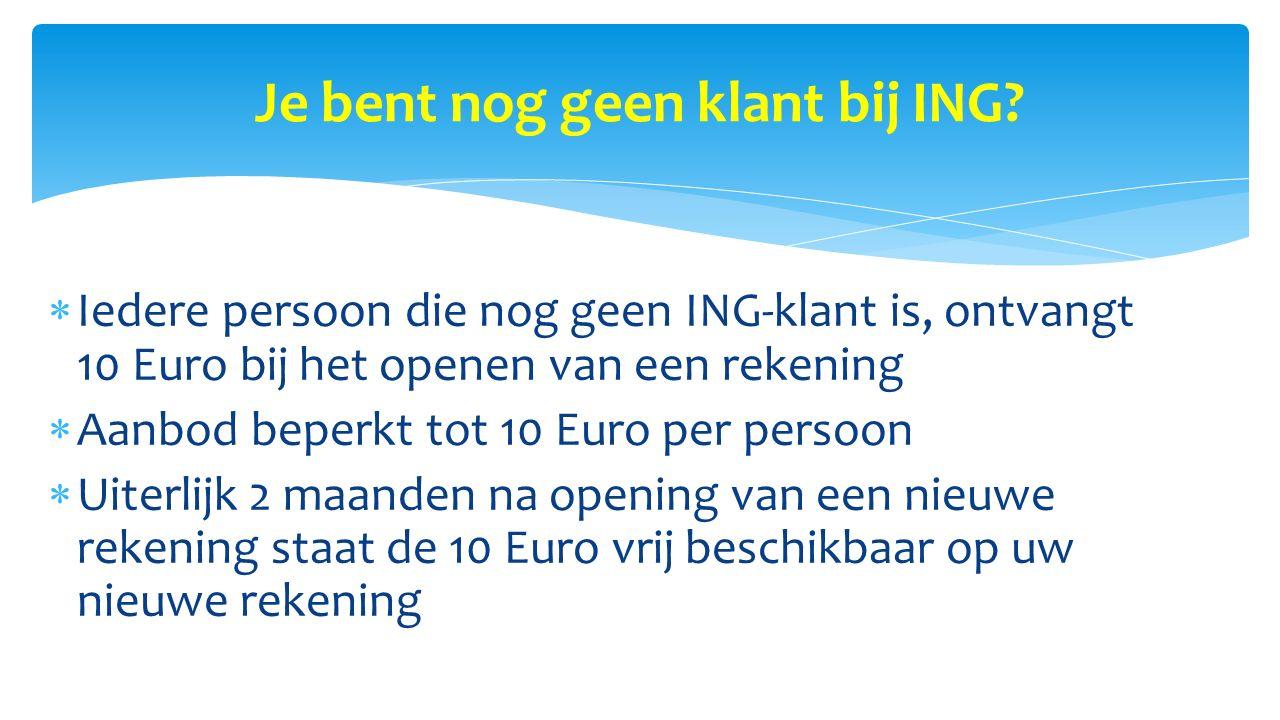 Je bent nog geen klant bij ING?  Iedere persoon die nog geen ING-klant is, ontvangt 10 Euro bij het openen van een rekening  Aanbod beperkt tot 10 E