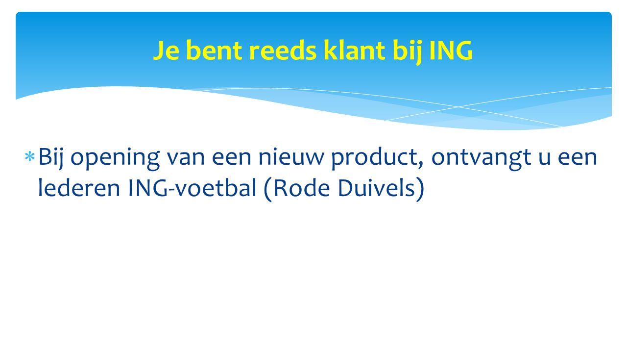 Je bent reeds klant bij ING  Bij opening van een nieuw product, ontvangt u een lederen ING-voetbal (Rode Duivels)