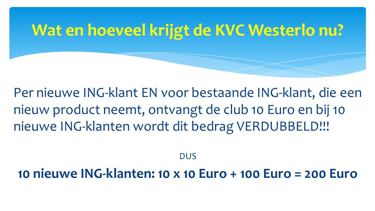 Wat en hoeveel krijgt de KVC Westerlo nu? Per nieuwe ING-klant EN voor bestaande ING-klant, die een nieuw product neemt, ontvangt de club 10 Euro en b