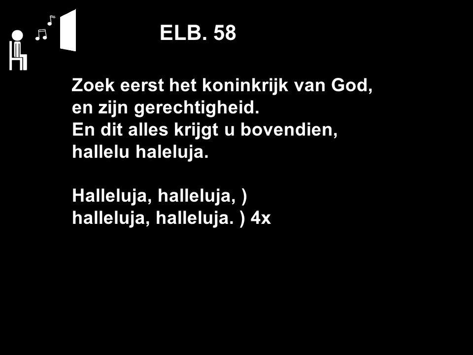 ELB. 58 Zoek eerst het koninkrijk van God, en zijn gerechtigheid.