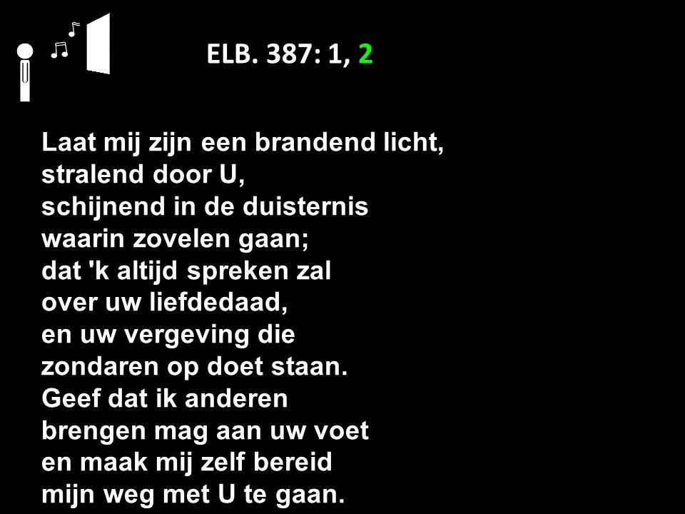 ELB. 387: 1, 2 Laat mij zijn een brandend licht, stralend door U, schijnend in de duisternis waarin zovelen gaan; dat 'k altijd spreken zal over uw li