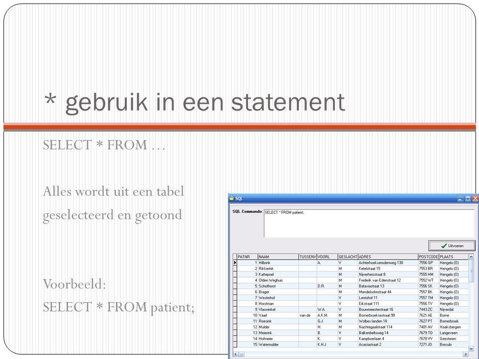 * gebruik in een statement SELECT * FROM … Alles wordt uit een tabel geselecteerd en getoond Voorbeeld: SELECT * FROM patient;