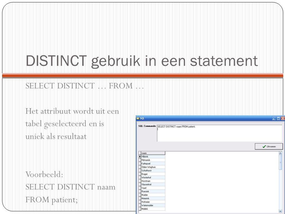 DISTINCT gebruik in een statement SELECT DISTINCT … FROM … Het attribuut wordt uit een tabel geselecteerd en is uniek als resultaat Voorbeeld: SELECT DISTINCT naam FROM patient;