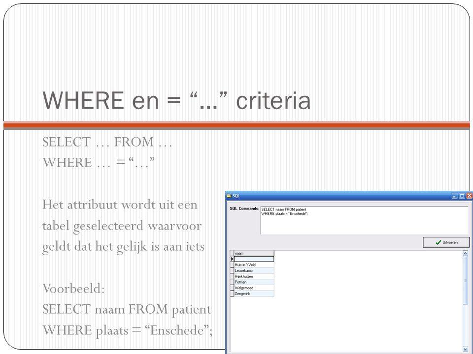 WHERE en = … criteria SELECT … FROM … WHERE … = … Het attribuut wordt uit een tabel geselecteerd waarvoor geldt dat het gelijk is aan iets Voorbeeld: SELECT naam FROM patient WHERE plaats = Enschede ;