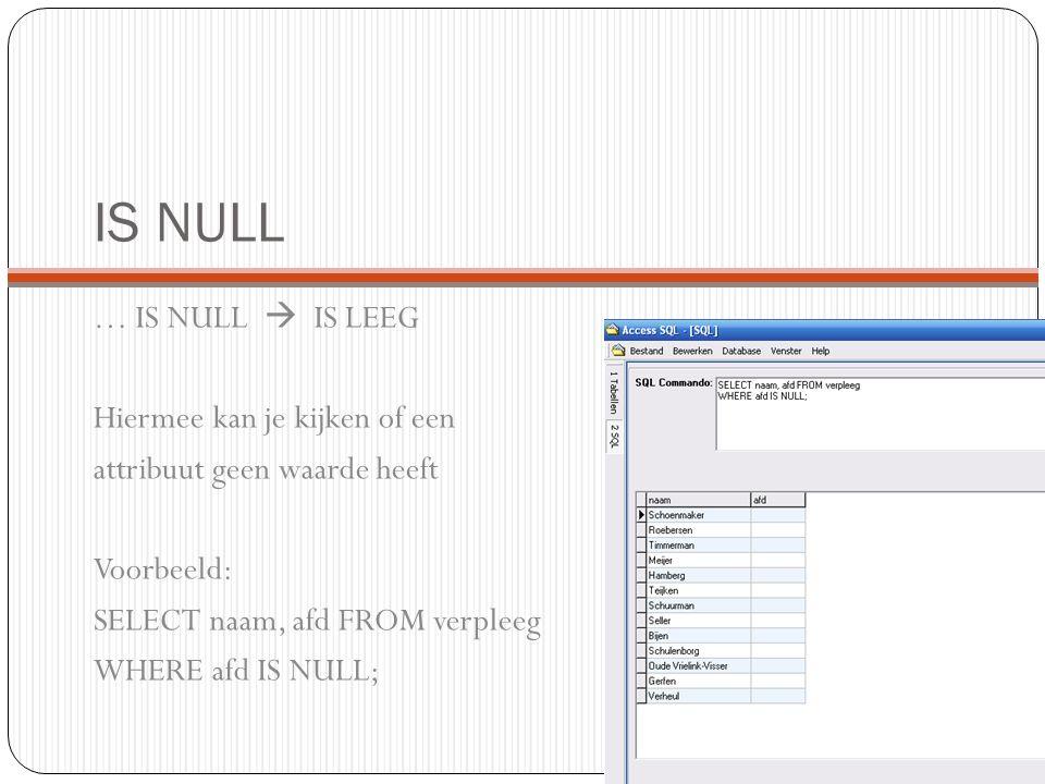 IS NULL … IS NULL  IS LEEG Hiermee kan je kijken of een attribuut geen waarde heeft Voorbeeld: SELECT naam, afd FROM verpleeg WHERE afd IS NULL;
