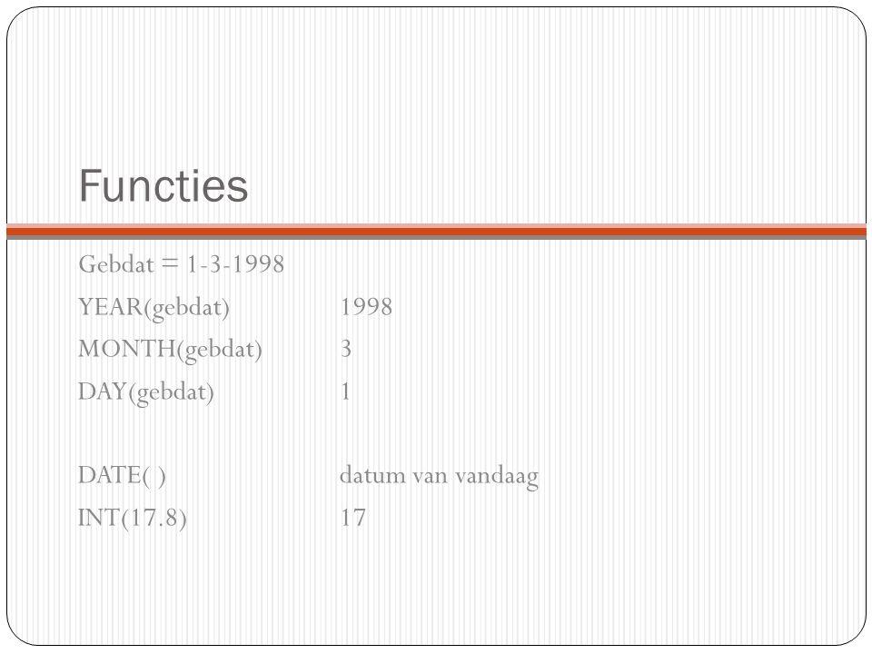 Functies Gebdat = 1-3-1998 YEAR(gebdat)1998 MONTH(gebdat)3 DAY(gebdat)1 DATE( )datum van vandaag INT(17.8)17