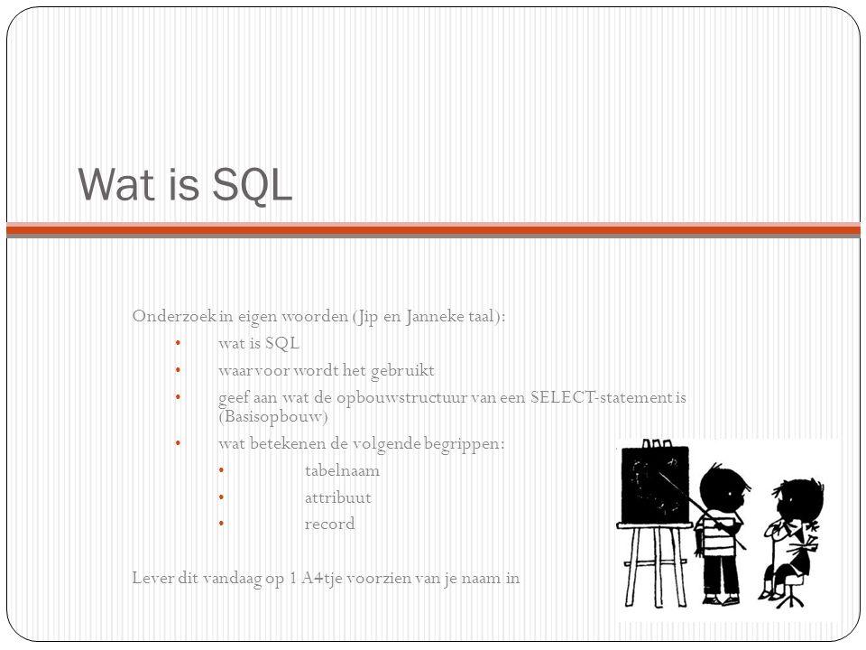 Wat is SQL Onderzoek in eigen woorden (Jip en Janneke taal): wat is SQL waarvoor wordt het gebruikt geef aan wat de opbouwstructuur van een SELECT-statement is (Basisopbouw) wat betekenen de volgende begrippen: tabelnaam attribuut record Lever dit vandaag op 1 A4tje voorzien van je naam in