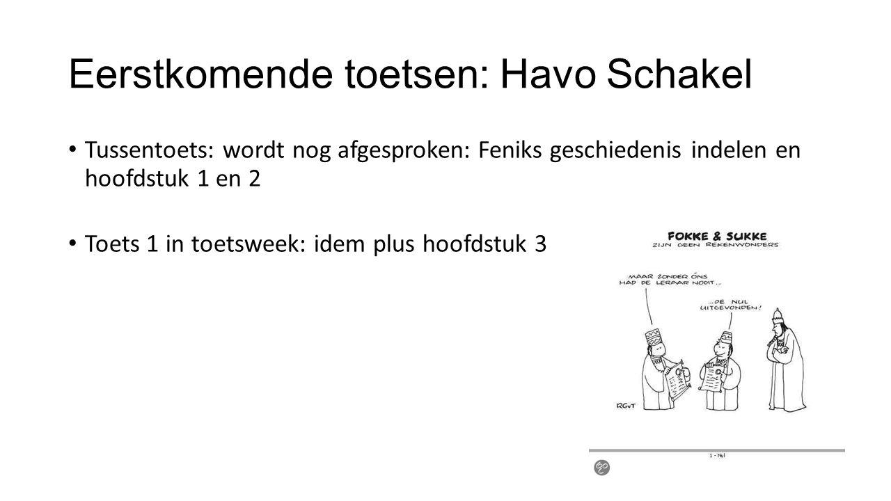 Eerstkomende toetsen: Havo Schakel Tussentoets: wordt nog afgesproken: Feniks geschiedenis indelen en hoofdstuk 1 en 2 Toets 1 in toetsweek: idem plus