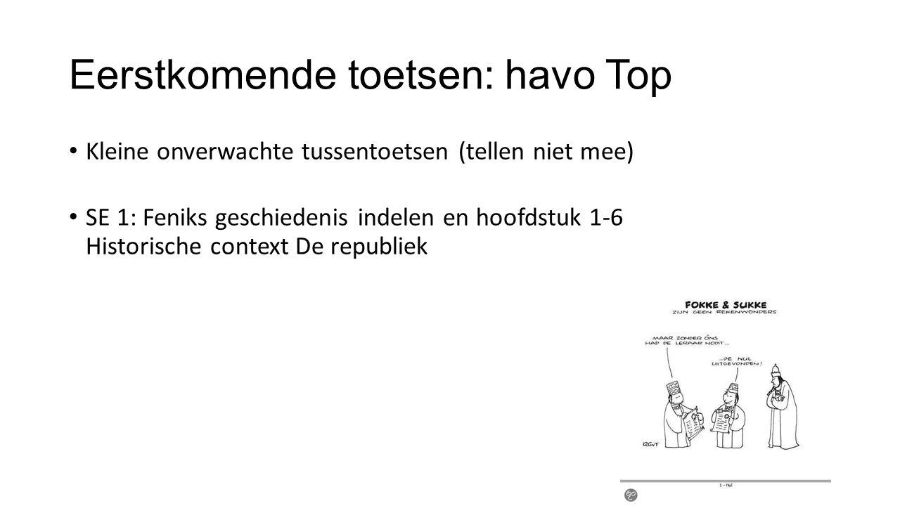 Eerstkomende toetsen: havo Top Kleine onverwachte tussentoetsen (tellen niet mee) SE 1: Feniks geschiedenis indelen en hoofdstuk 1-6 Historische conte