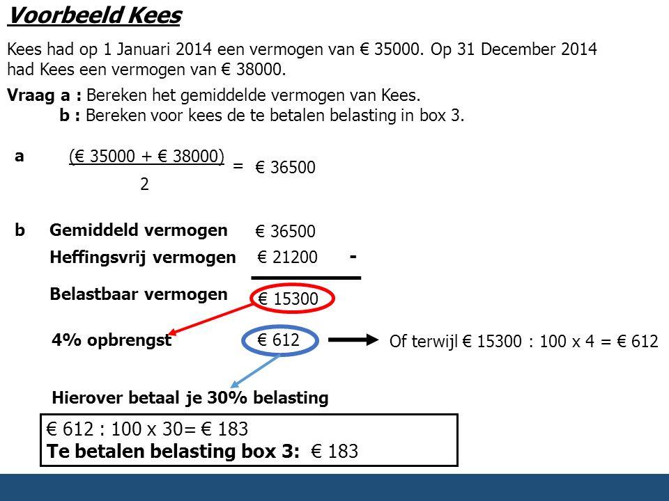 Voorbeeld Kees Kees had op 1 Januari 2014 een vermogen van € 35000. Op 31 December 2014 had Kees een vermogen van € 38000. Vraag a : Bereken het gemid