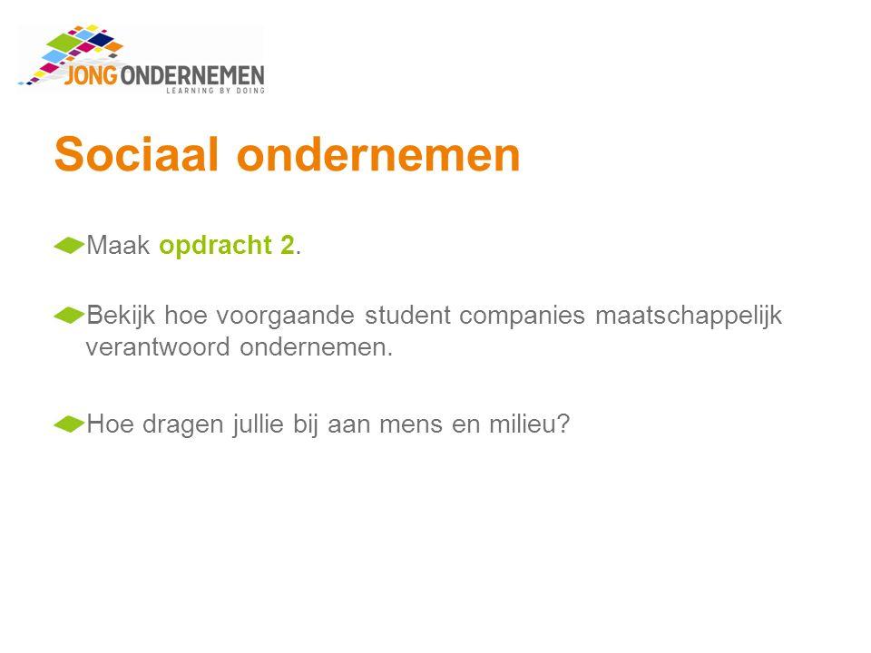 Sociaal ondernemen Maak opdracht 2. Bekijk hoe voorgaande student companies maatschappelijk verantwoord ondernemen. Hoe dragen jullie bij aan mens en