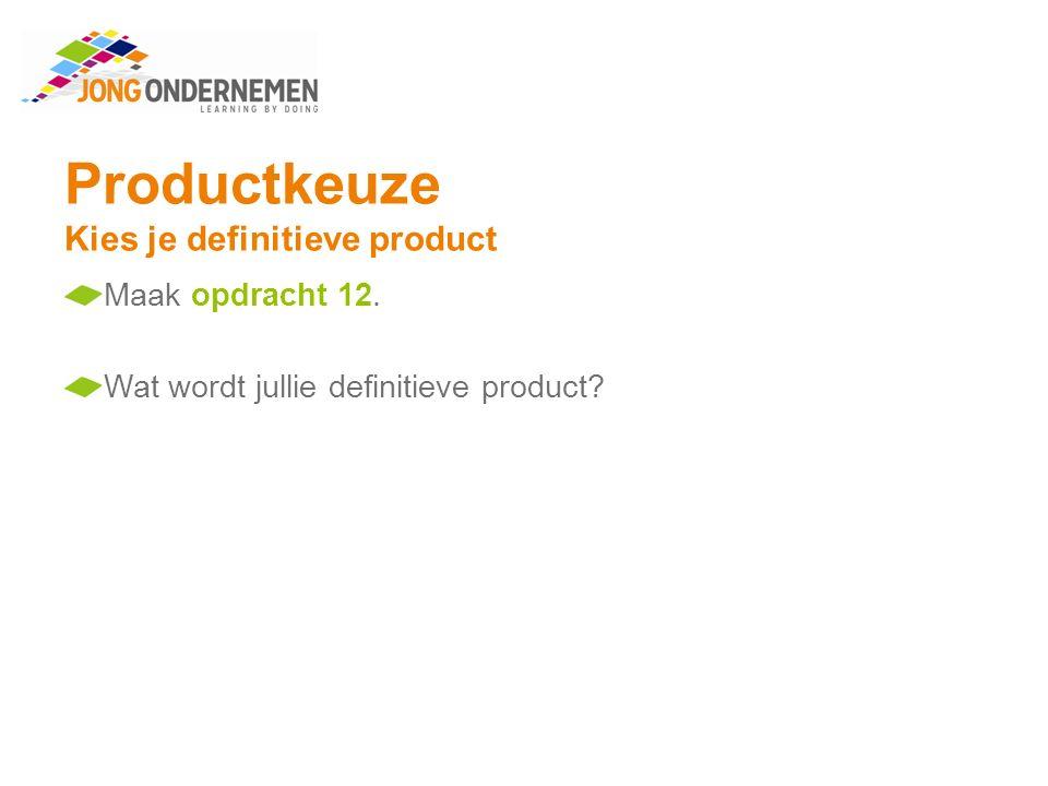 Productkeuze Kies je definitieve product Maak opdracht 12. Wat wordt jullie definitieve product?
