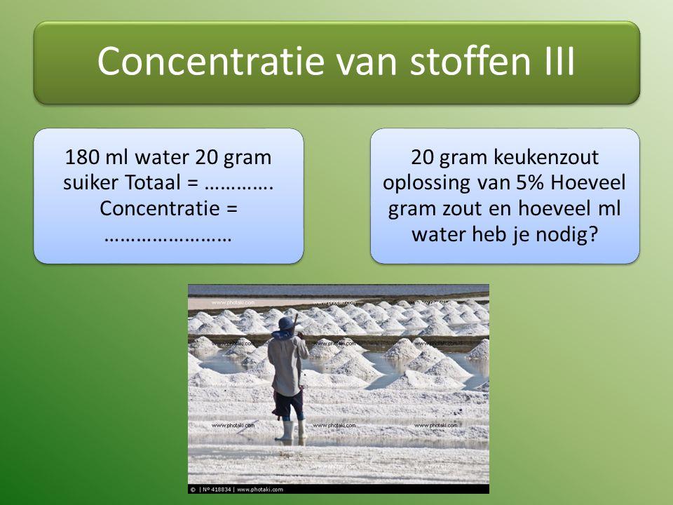 Concentratie van stoffen III 180 ml water 20 gram suiker Totaal = …………. Concentratie = …………………… 20 gram keukenzout oplossing van 5% Hoeveel gram zout