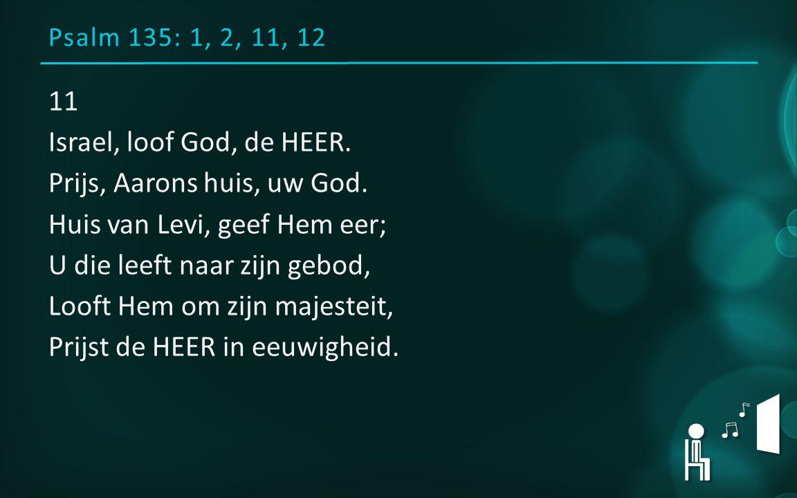 Psalm 135: 1, 2, 11, 12 11 Israel, loof God, de HEER.